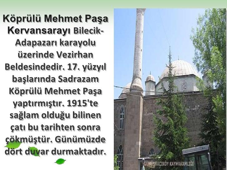 Köprülü Mehmet Paşa Kervansarayı Bilecik-Adapazarı karayolu üzerinde Vezirhan Beldesindedir. 17. yüzyıl başlarında Sadraza...