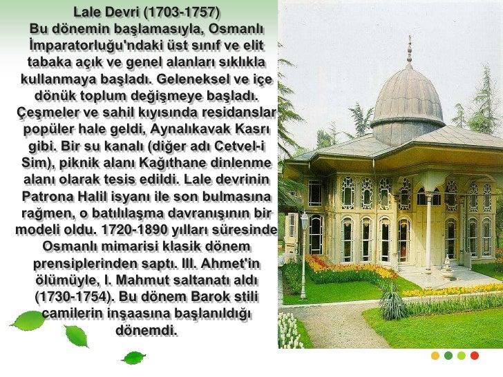 Lale Devri (1703-1757)Bu dönemin başlamasıyla, Osmanlı İmparatorluğu'ndaki üst sınıf ve elit tabaka açık ve genel alanları...
