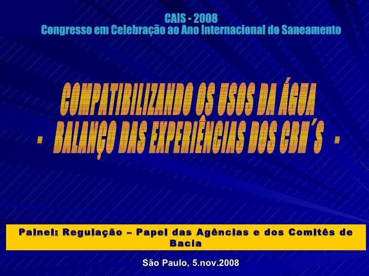 COMPATIBILIZANDO OS USOS DA ÁGUA -  BALANÇO DAS EXPERIÊNCIAS DOS CBH´S  - CAIS - 2008 Congresso em Celebração ao Ano Inter...