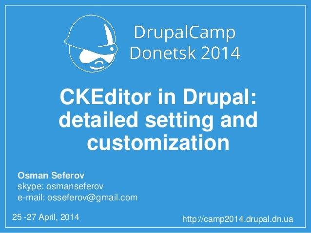 25 -27 April, 2014 http://camp2014.drupal.dn.ua CKEditor in Drupal: detailed setting and customization Osman Seferov skype...