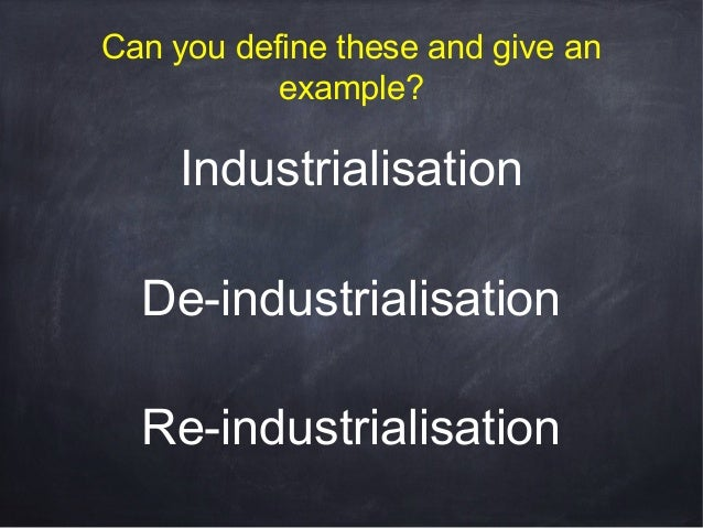 Can you define these and give an example?  Industrialisation De-industrialisation Re-industrialisation