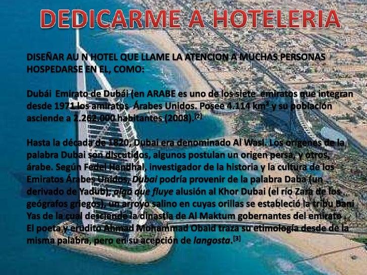 DEDICARME A HOTELERIA<br />DISEÑAR AU N HOTEL QUE LLAME LA ATENCION A MUCHAS PERSONAS HOSPEDARSE EN EL, COMO:<br />Dubái E...