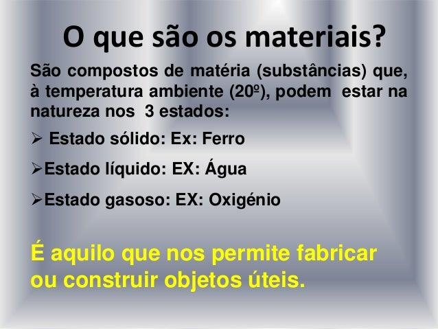 O que são os materiais? São compostos de matéria (substâncias) que, à temperatura ambiente (20º), podem estar na natureza ...