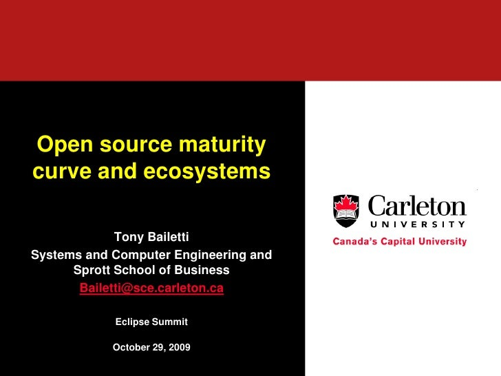 Open source maturity curve and ecosystems               Tony Bailetti Systems and Computer Engineering and       Sprott Sc...