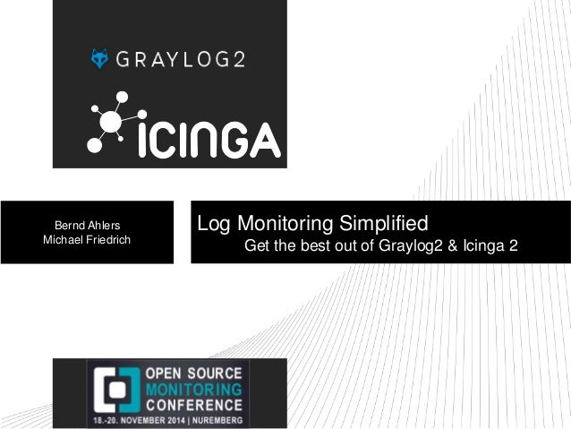 Bernd Ahlers  Michael Friedrich  Log Monitoring Simplified  Get the best out of Graylog2 & Icinga 2