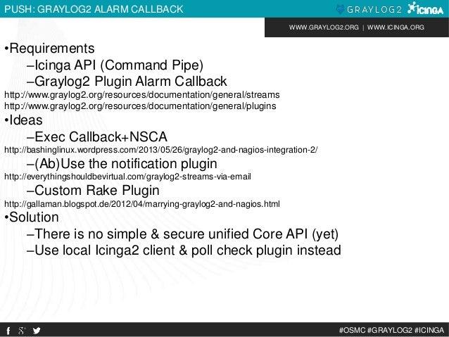 WWW.GRAYLOG2.ORG | WWW.ICINGA.ORG  #OSMC #GRAYLOG2 #ICINGA  PUSH: GRAYLOG2 ALARM CALLBACK  •Requirements  –Icinga API (Com...