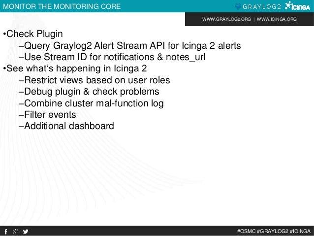 WWW.GRAYLOG2.ORG | WWW.ICINGA.ORG  #OSMC #GRAYLOG2 #ICINGA  MONITOR THE MONITORING CORE  •Check Plugin  –Query Graylog2 Al...
