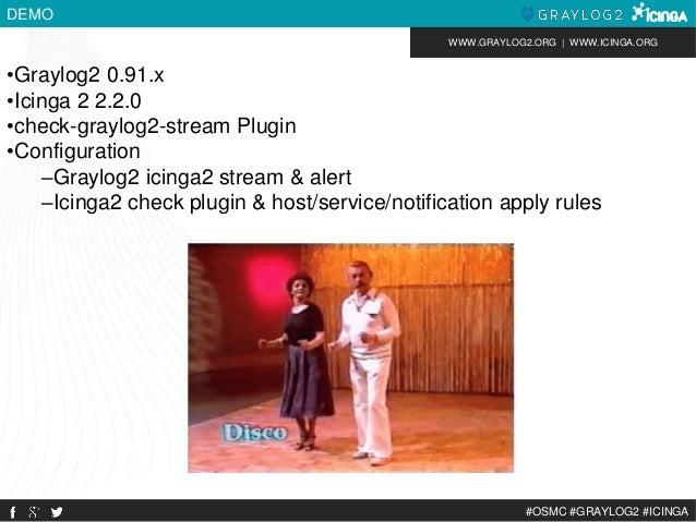 WWW.GRAYLOG2.ORG | WWW.ICINGA.ORG  #OSMC #GRAYLOG2 #ICINGA  DEMO  •Graylog2 0.91.x  •Icinga 2 2.2.0  •check-graylog2-strea...