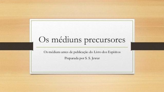 Os médiuns precursores Os médiuns antes de publicação do Livro dos Espíritos Preparada por S. S. Jewur