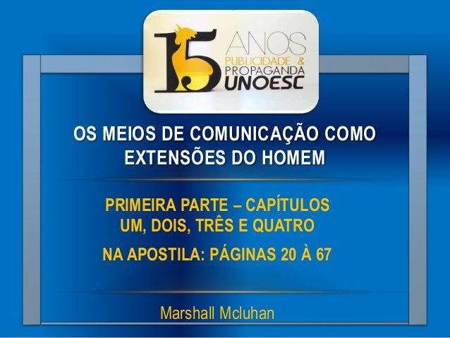 OS MEIOS DE COMUNICAÇÃO COMO EXTENSÕES DO HOMEM PRIMEIRA PARTE – CAPÍTULOS UM, DOIS, TRÊS E QUATRO NA APOSTILA: PÁGINAS 20...