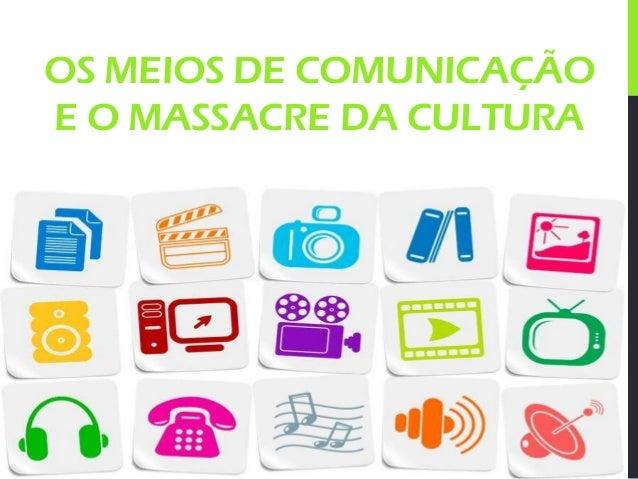 OS MEIOS DE COMUNICAÇÃO E O MASSACRE DA CULTURA