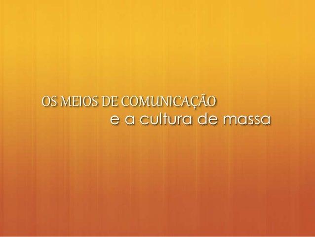 OS MEIOS DE COMUNICAÇÃO e a cultura de massa