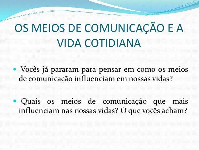 OS MEIOS DE COMUNICAÇÃO E A       VIDA COTIDIANA Vocês já pararam para pensar em como os meios de comunicação influenciam...