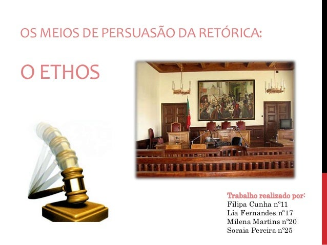 OS MEIOS DE PERSUASÃO DA RETÓRICA:  O ETHOS  Trabalho realizado por:  Filipa Cunha nº11  Lia Fernandes nº17  Milena Martin...
