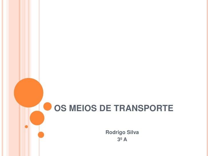 OS MEIOS DE TRANSPORTE         Rodrigo Silva             3º A