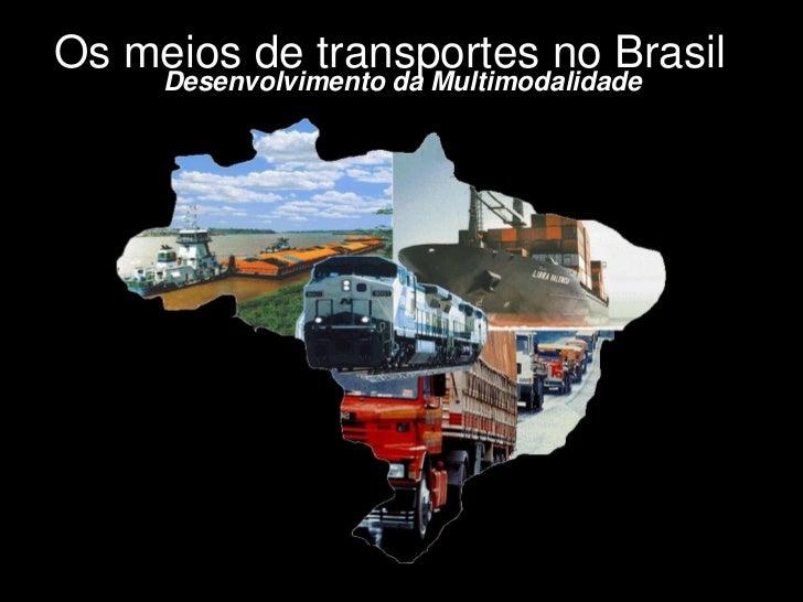 Os meios de transportes no Brasil     Desenvolvimento da Multimodalidade