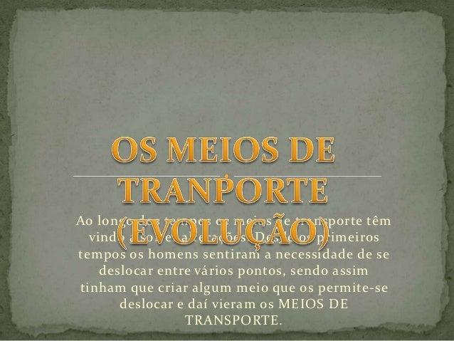 Ao longo dos tempos os meios de transporte têm  vindo a sofrer alterações. Desde os primeirostempos os homens sentiram a n...