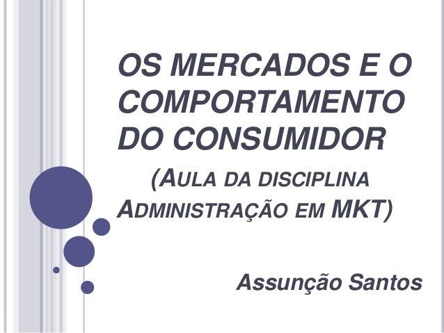 OS MERCADOS E O COMPORTAMENTO DO CONSUMIDOR (AULA DA DISCIPLINA ADMINISTRAÇÃO EM MKT) Assunção Santos