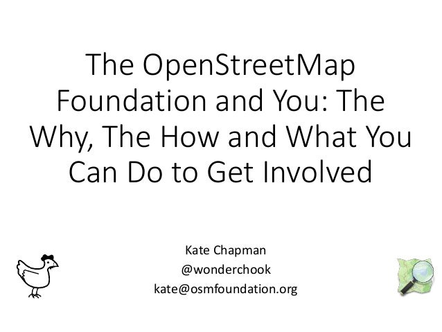 The OpenStreetMap Foundation and You: The Why, The How and What You Can Do to Get Involved Kate Chapman @wonderchook kate@...