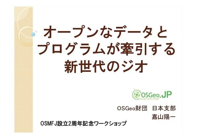 オープンなデータとプログラムが牽引する   新世代のジオ                OSGeo財団 日本支部                        嘉山陽一OSMFJ設立2周年記念ワークショップ