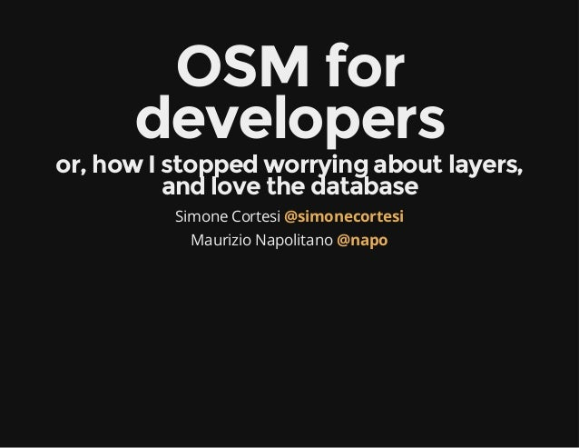OSM for developers  or, how I stopped worrying about layers, and love the database Simone Cortesi @simonecortesi Maurizio ...