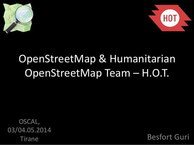 OpenStreetMap & Humanitarian OpenStreetMap Team – H.O.T. Besfort Guri OSCAL, 03/04.05.2014 Tirane