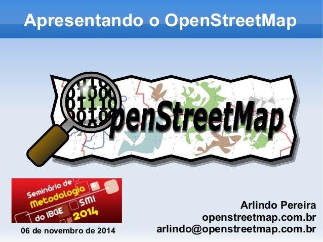 Apresentando o OpenStreetMap  Arlindo Pereira  openstreetmap.com.br  arlindo@06 de novembro de 2014 openstreetmap.com.br