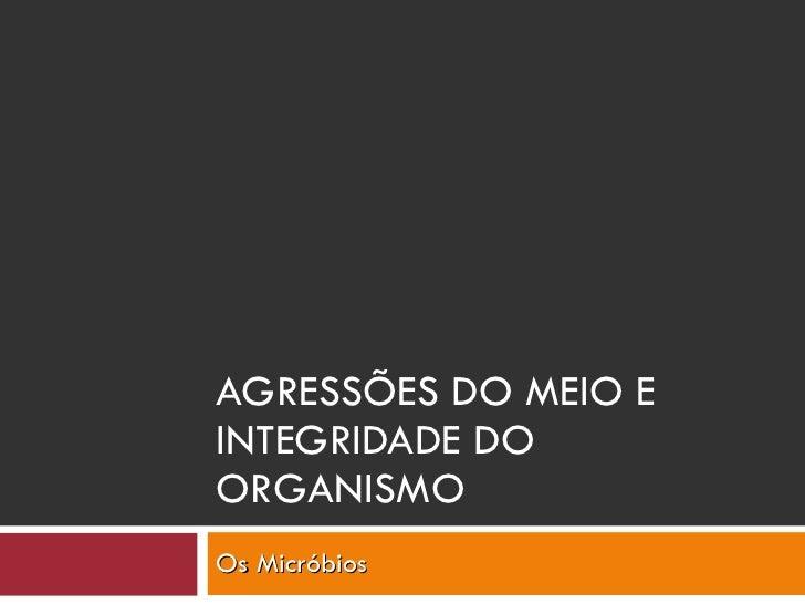 AGRESSÕES DO MEIO E INTEGRIDADE DO ORGANISMO Os Micróbios
