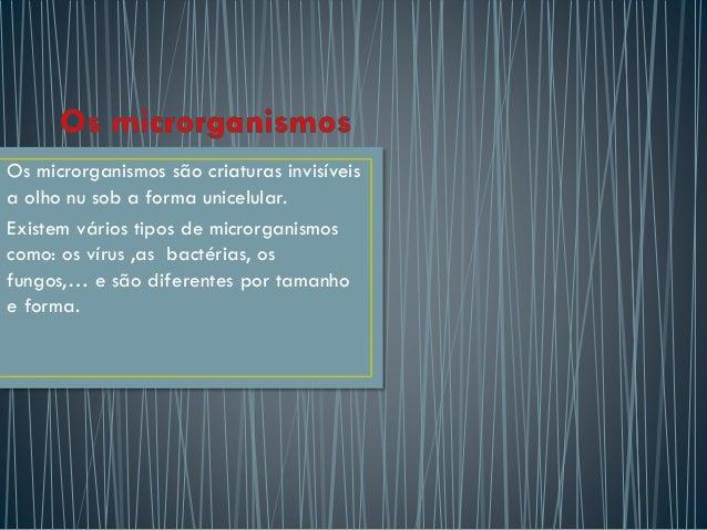 Os microrganismos são criaturas invisíveis a olho nu sob a forma unicelular. Existem vários tipos de microrganismos como: ...
