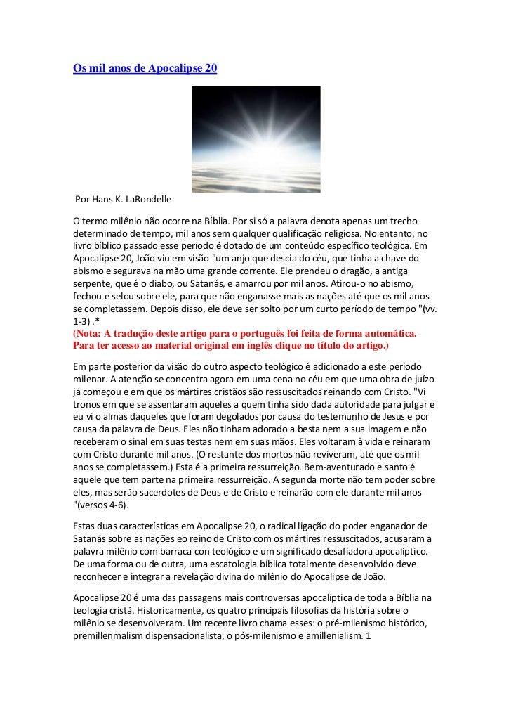 Os mil anos de Apocalipse 20Por Hans K. LaRondelleO termo milênio não ocorre na Bíblia. Por si só a palavra denota apenas ...