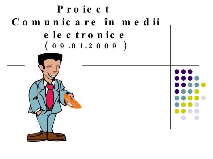 Proiect  C omunicare  î n medii electronice (  09 . 01 .2009 )
