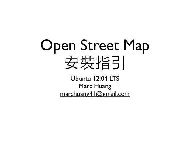 Open Street Map 安裝指引 Ubuntu 12.04 LTS Marc Huang marchuang41@gmail.com