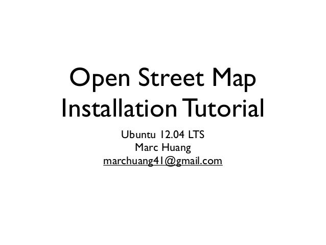 Open Street Map Installation Tutorial Ubuntu 12.04 LTS Marc Huang marchuang41@gmail.com