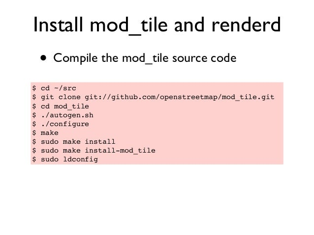 Install mod_tile and renderd • Compile the mod_tile source code $ cd ~/src $ git clone git://github.com/openstreetmap/mod_...