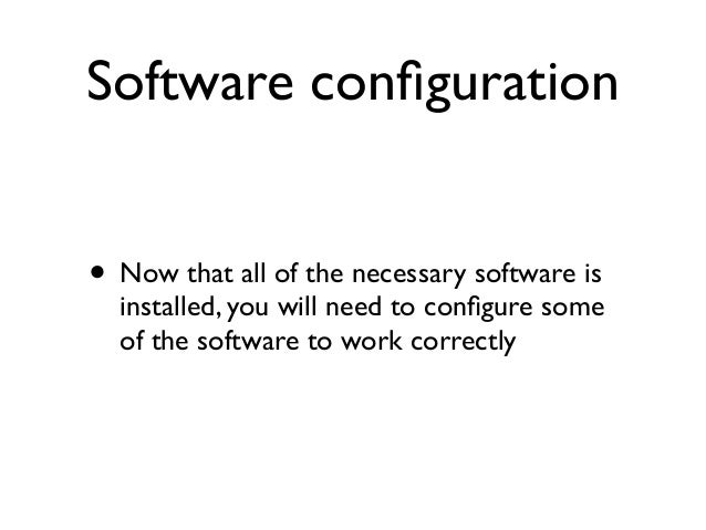 Software configuration • Now that all of the necessary software is installed, you will need to configure some of the softwar...