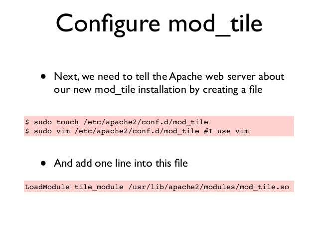 Configure mod_tile • Next, we need to tell the Apache web server about our new mod_tile installation by creating a file • An...