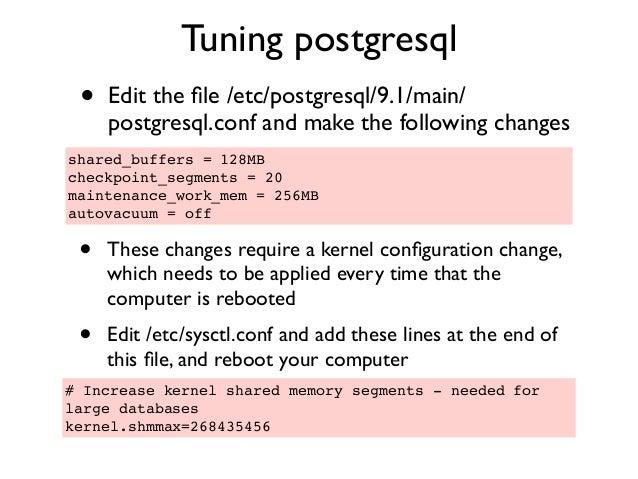 Tuning postgresql • Edit the file /etc/postgresql/9.1/main/ postgresql.conf and make the following changes shared_buffers =...
