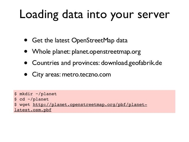Loading data into your server • Get the latest OpenStreetMap data • Whole planet: planet.openstreetmap.org • Countries and...