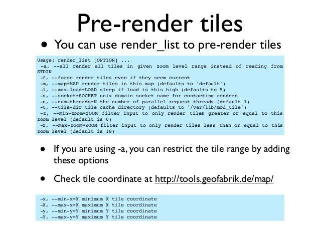 Pre-render tiles • You can use render_list to pre-render tiles Usage: render_list [OPTION] ... -a, --all render all tiles ...