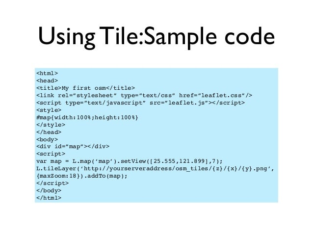 """Using Tile:Sample code <html> <head> <title>My first osm</title> <link rel=""""stylesheet"""" type=""""text/css"""" href=""""leaflet.css""""..."""