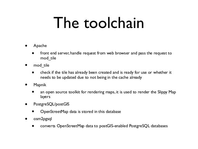 The toolchain • Apache • front end server, handle request from web browser and pass the request to mod_tile • mod_tile • c...