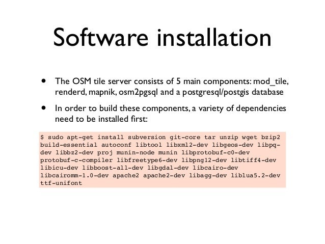 Software installation • The OSM tile server consists of 5 main components: mod_tile, renderd, mapnik, osm2pgsql and a post...