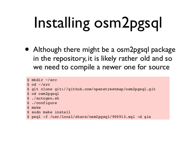 Installing osm2pgsql • Although there might be a osm2pgsql package in the repository, it is likely rather old and so we ne...