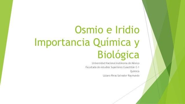 Osmio e Iridio Importancia Química y Biológica Universidad Nacional Autónoma de México Facultada de estudios Superiores Cu...