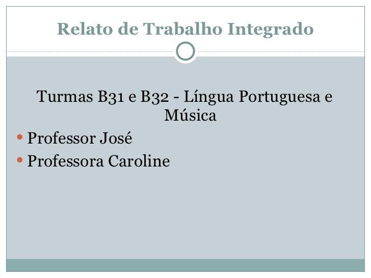 Relato de Trabalho Integrado <ul><li>Turmas B31 e B32 - Língua Portuguesa e Música </li></ul><ul><li>Professor José  </li>...
