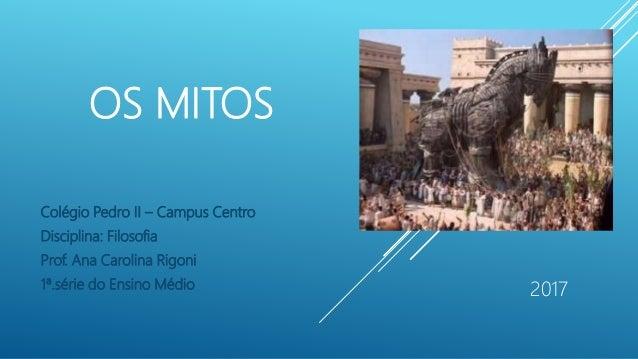 OS MITOS Colégio Pedro II – Campus Centro Disciplina: Filosofia Prof. Ana Carolina Rigoni 1ª.série do Ensino Médio 2017