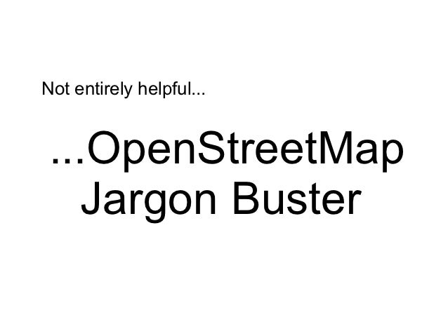Not entirely helpful... ...OpenStreetMap    Jargon Buster