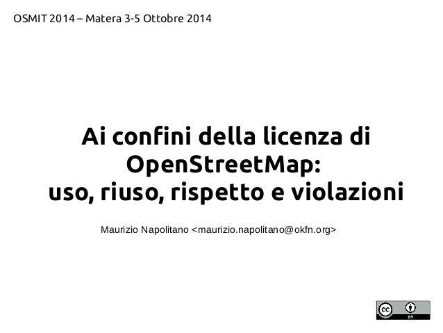 OSMIT 2014 – Matera 3-5 Ottobre 2014  Ai confini della licenza di  OpenStreetMap:  uso, riuso, rispetto e violazioni  Maur...