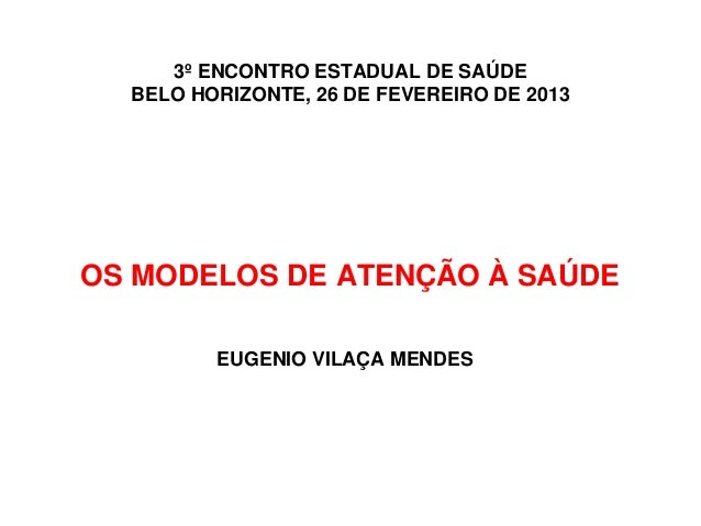 3º ENCONTRO ESTADUAL DE SAÚDE  BELO HORIZONTE, 26 DE FEVEREIRO DE 2013OS MODELOS DE ATENÇÃO À SAÚDE         EUGENIO VILAÇA...