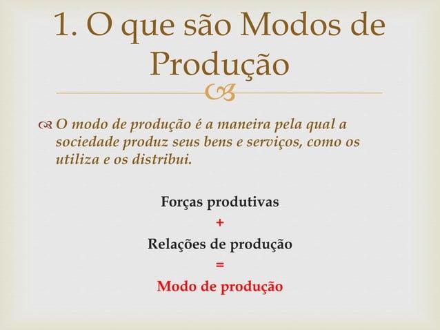   O modo de produção é a maneira pela qual a sociedade produz seus bens e serviços, como os utiliza e os distribui. Forç...